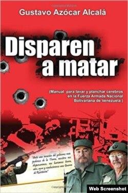 """""""Disparen a matar: Manual para lavar y planchar cerebros en la Fuerza Armada Nacional Bolivariana de Venezuela"""", libro de Gustavo Azócar."""